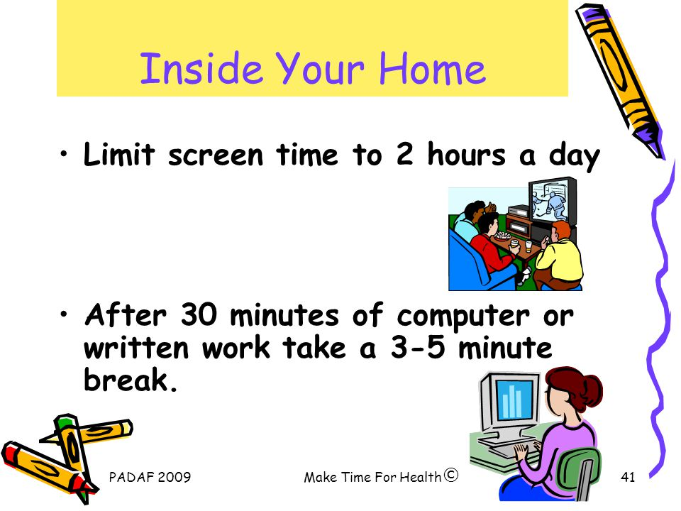 PADAF 2009Make Time For Health41 Inside Your Home Limit screen time to 2 hours a day After 30 minutes of computer or written work take a 3-5 minute break.