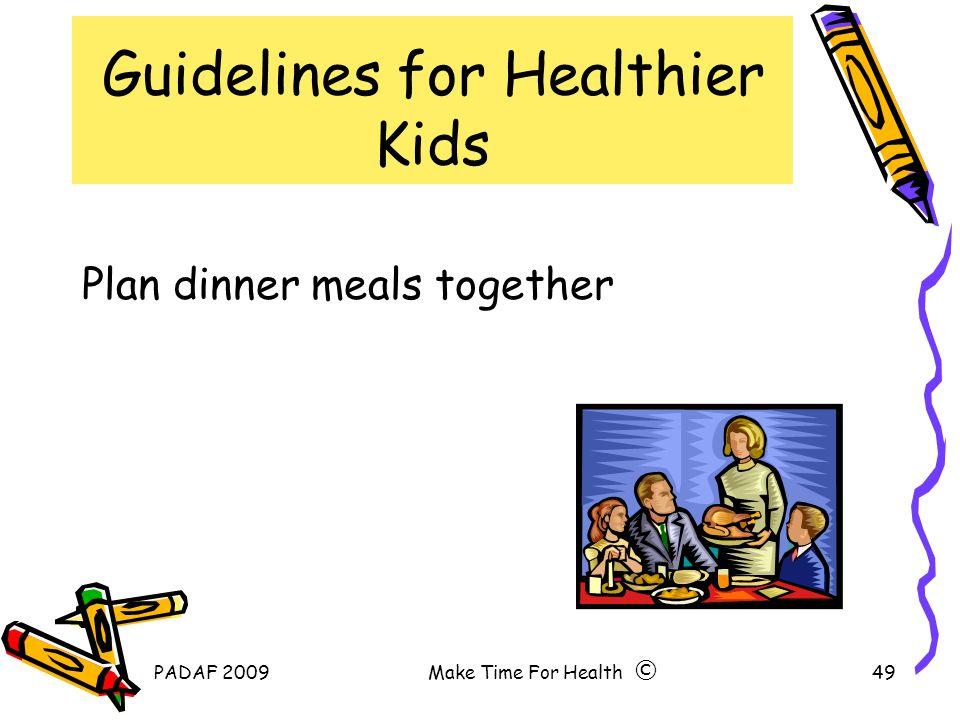 PADAF 2009Make Time For Health49 Guidelines for Healthier Kids Plan dinner meals together ©