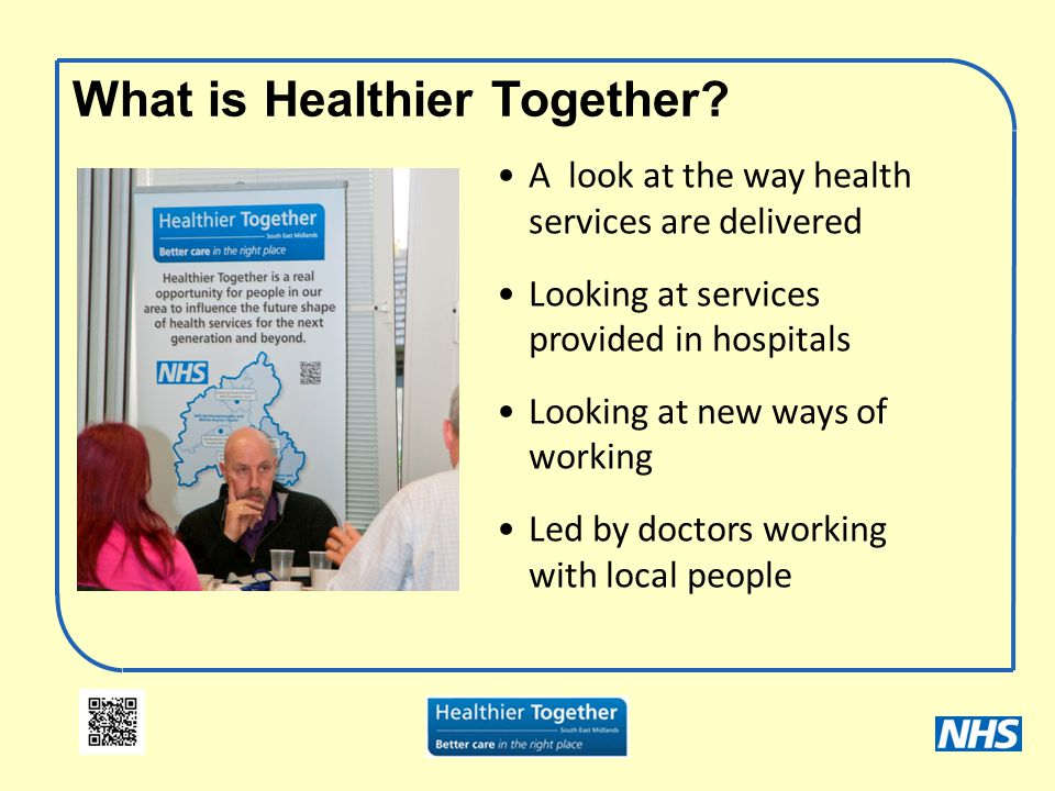 What is Healthier Together? A look at the way health services are delivered Looking at services provided in hospitals Looking at new ways of working L