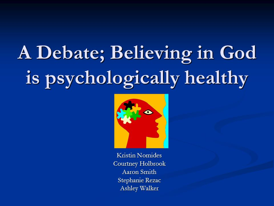 A Debate; Believing in God is psychologically healthy Kristin Nomides Courtney Holbrook Aaron Smith Stephanie Rezac Ashley Walker