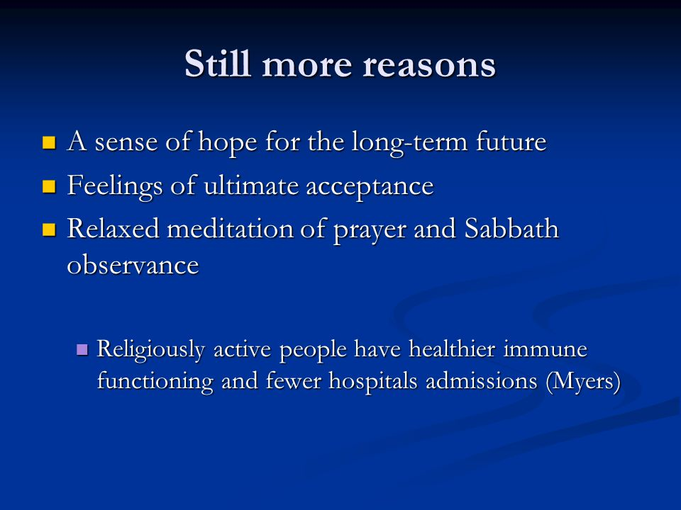 Still more reasons A sense of hope for the long-term future A sense of hope for the long-term future Feelings of ultimate acceptance Feelings of ultimate acceptance Relaxed meditation of prayer and Sabbath observance Relaxed meditation of prayer and Sabbath observance Religiously active people have healthier immune functioning and fewer hospitals admissions (Myers) Religiously active people have healthier immune functioning and fewer hospitals admissions (Myers)