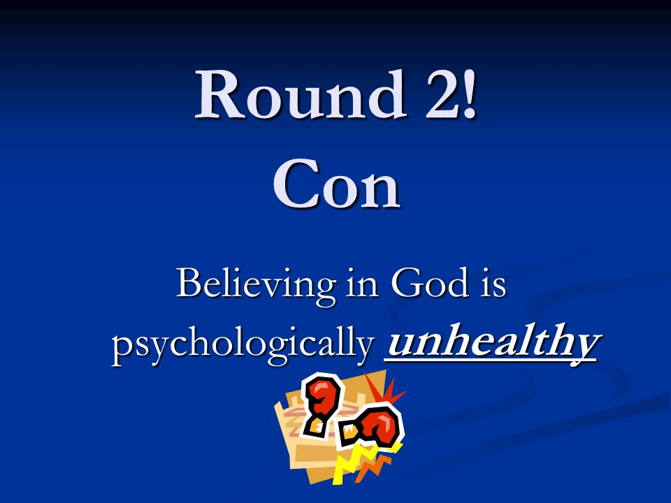 Round 2! Con Believing in God is psychologically unhealthy