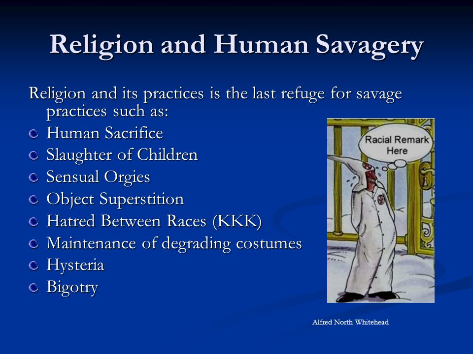 Religion and Human Savagery Religion and its practices is the last refuge for savage practices such as: Human Sacrifice Slaughter of Children Sensual