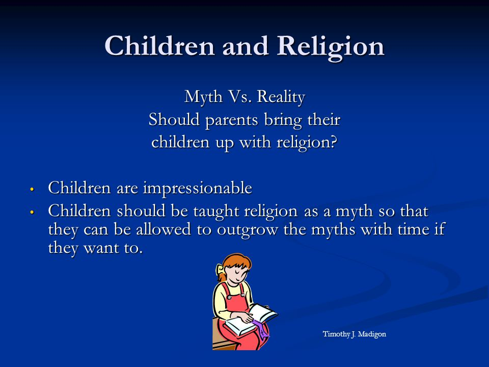 Children and Religion Myth Vs. Reality Should parents bring their children up with religion? Children are impressionable Children are impressionable C