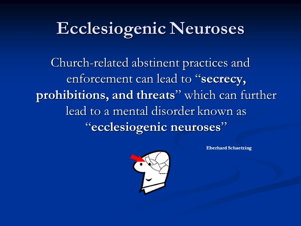 "Ecclesiogenic Neuroses Church-related abstinent practices and enforcement can lead to ""secrecy, prohibitions, and threats"" which can further lead to a"