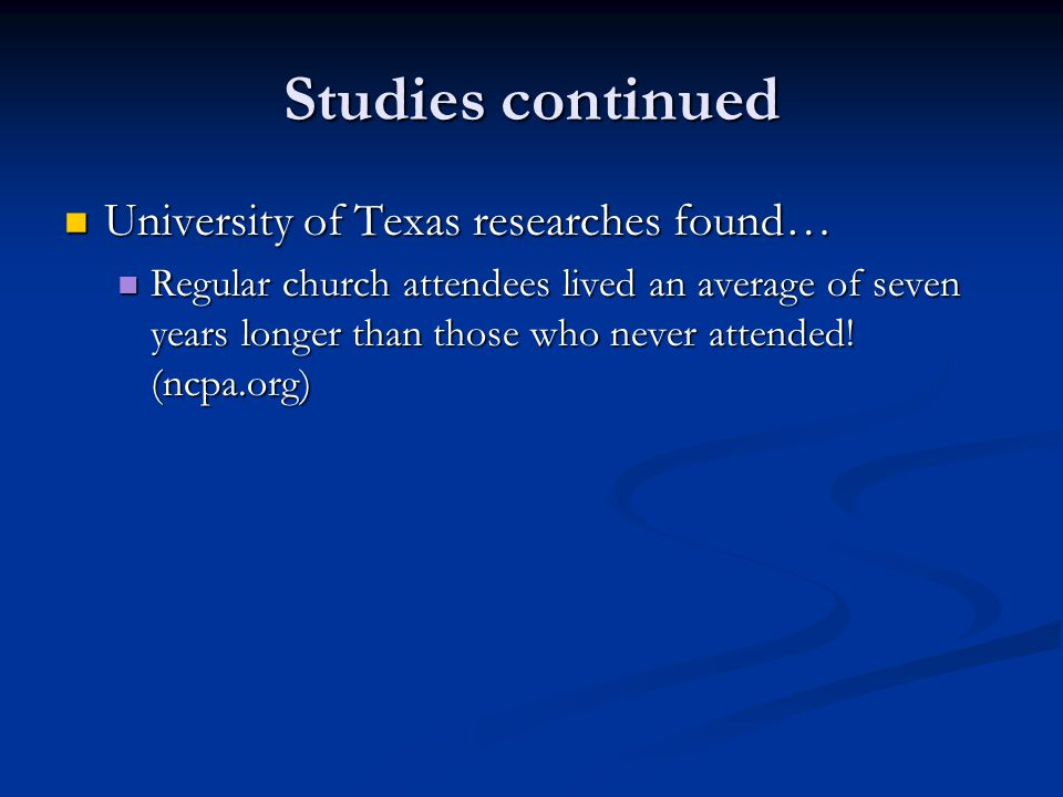 Studies continued University of Texas researches found… University of Texas researches found… Regular church attendees lived an average of seven years longer than those who never attended.