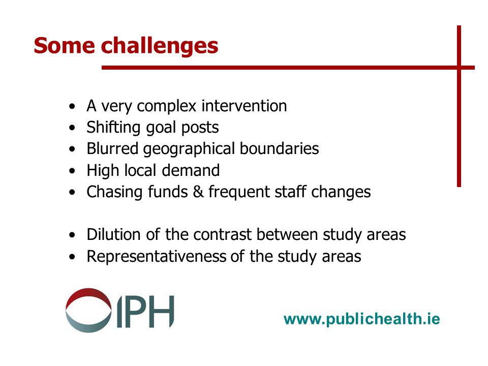 www.publichealth.ie Some challenges A very complex intervention Shifting goal posts Blurred geographical boundaries High local demand Chasing funds & frequent staff changes Dilution of the contrast between study areas Representativeness of the study areas