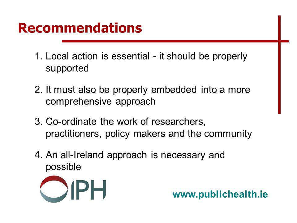 www.publichealth.ie Recommendations 1.Local action is essential - it should be properly supported 2.It must also be properly embedded into a more comprehensive approach 3.Co-ordinate the work of researchers, practitioners, policy makers and the community 4.An all-Ireland approach is necessary and possible