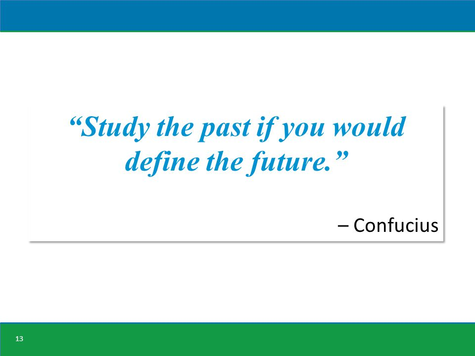 13 Study the past if you would define the future. – Confucius Study the past if you would define the future. – Confucius