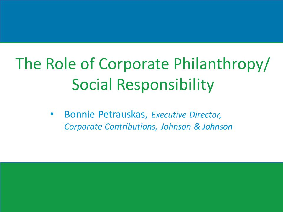 The Role of Corporate Philanthropy/ Social Responsibility Bonnie Petrauskas, Executive Director, Corporate Contributions, Johnson & Johnson