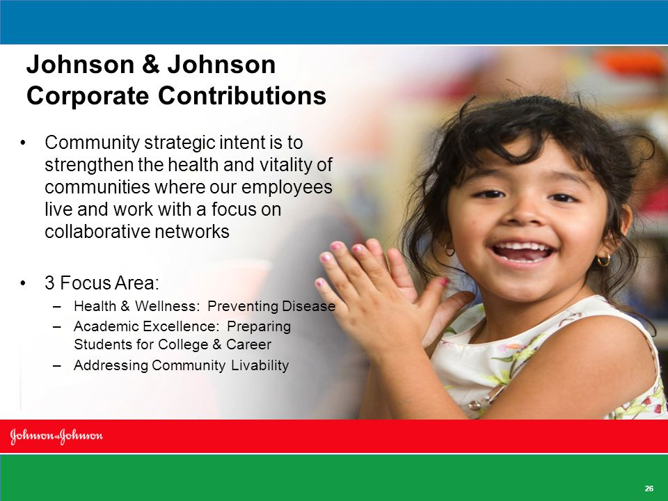 Johnson & Johnson Corporate Contributions Community strategic intent is to strengthen the health and vitality of communities where our employees live and work with a focus on collaborative networks 3 Focus Area: –Health & Wellness: Preventing Disease –Academic Excellence: Preparing Students for College & Career –Addressing Community Livability 26