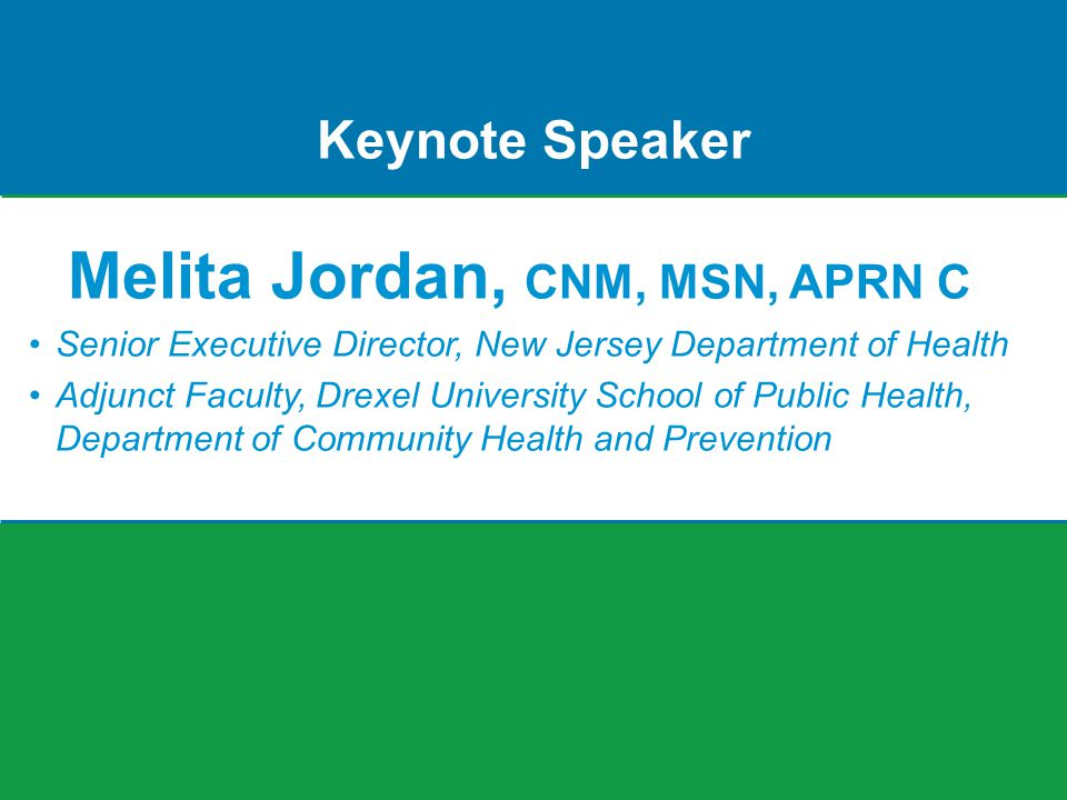Keynote Speaker Melita Jordan, CNM, MSN, APRN C Senior Executive Director, New Jersey Department of Health Adjunct Faculty, Drexel University School of Public Health, Department of Community Health and Prevention