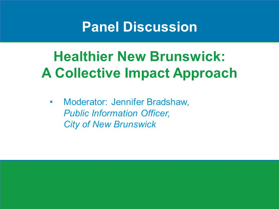 Healthier New Brunswick: A Collective Impact Approach Panel Discussion Moderator: Jennifer Bradshaw, Public Information Officer, City of New Brunswick