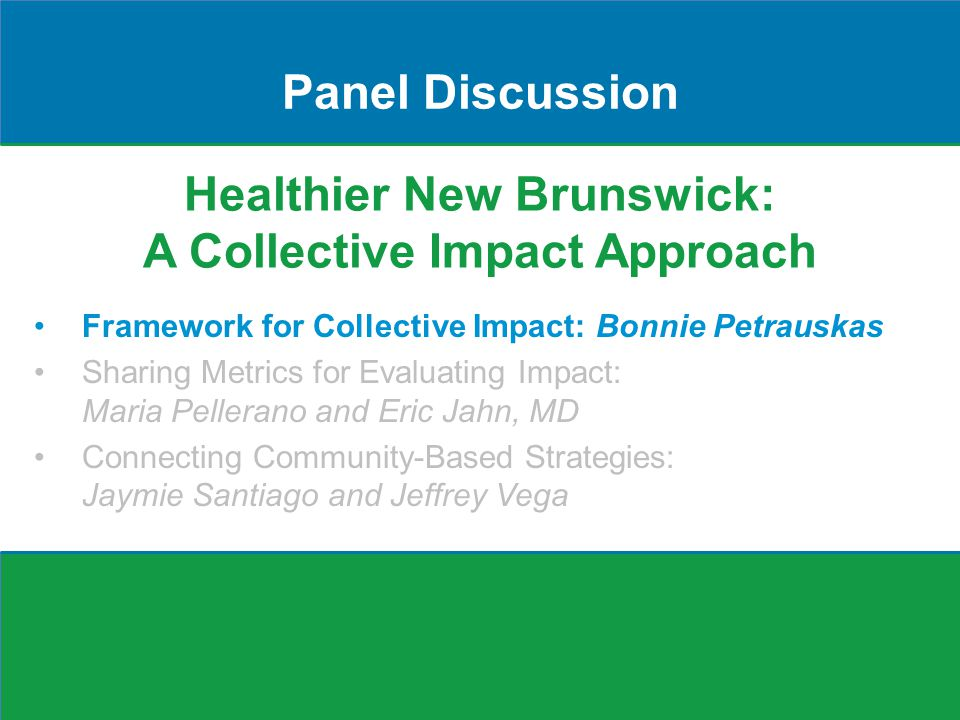 Healthier New Brunswick: A Collective Impact Approach Panel Discussion Framework for Collective Impact: Bonnie Petrauskas Sharing Metrics for Evaluating Impact: Maria Pellerano and Eric Jahn, MD Connecting Community-Based Strategies: Jaymie Santiago and Jeffrey Vega