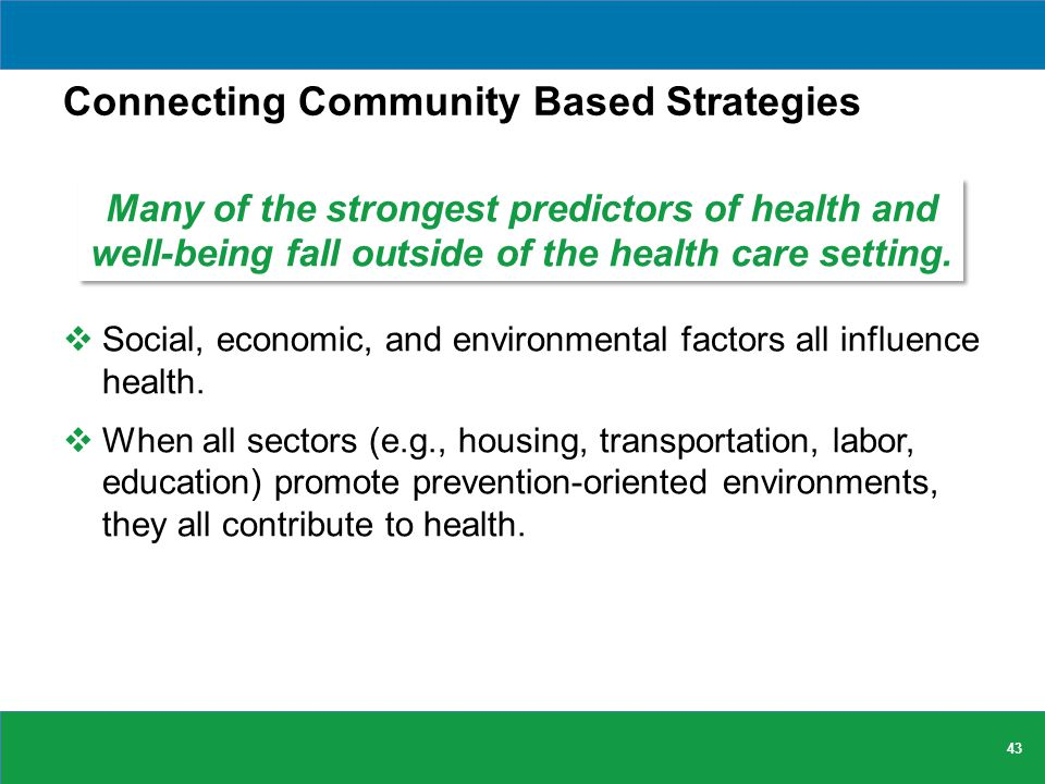 Connecting Community Based Strategies  Social, economic, and environmental factors all influence health.