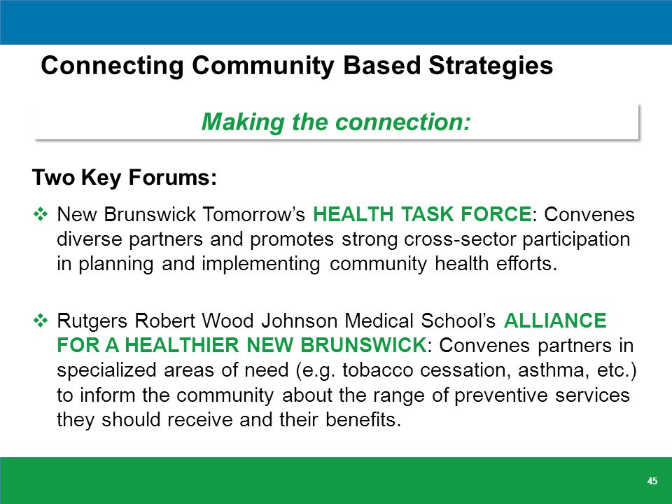 Connecting Community Based Strategies Two Key Forums:  New Brunswick Tomorrow's HEALTH TASK FORCE: Convenes diverse partners and promotes strong cross-sector participation in planning and implementing community health efforts.