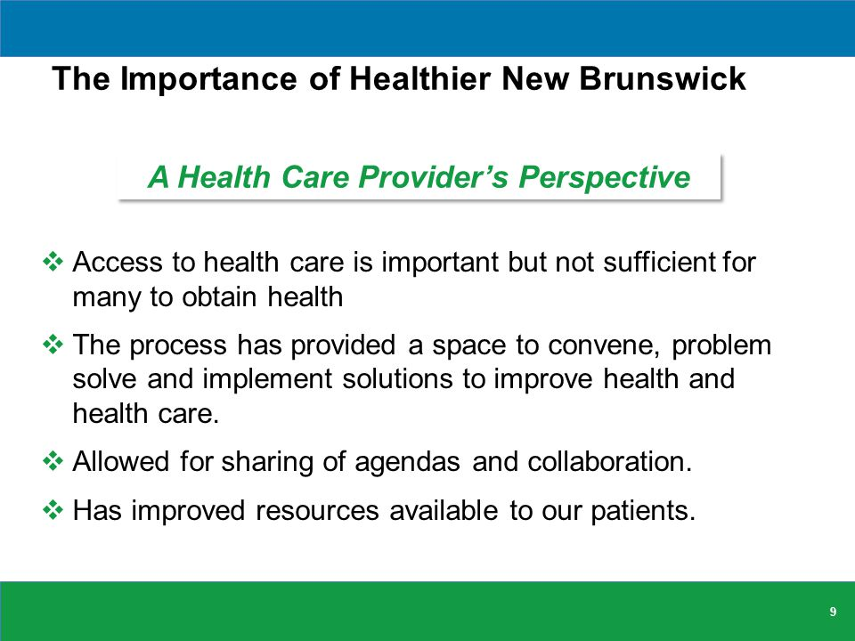 The Importance of Healthier New Brunswick  Access to health care is important but not sufficient for many to obtain health  The process has provided a space to convene, problem solve and implement solutions to improve health and health care.