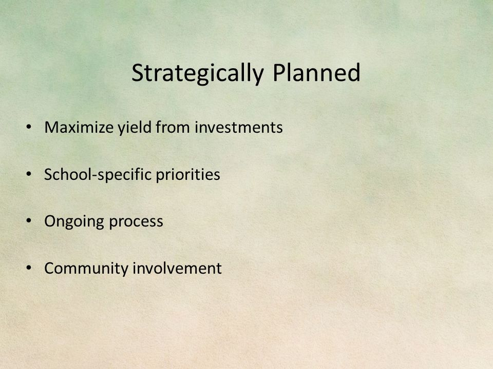 Strategically Planned Maximize yield from investments School-specific priorities Ongoing process Community involvement