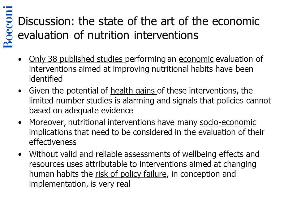 Discussion: the state of the art of the economic evaluation of nutrition interventions Only 38 published studies performing an economic evaluation of interventions aimed at improving nutritional habits have been identified Given the potential of health gains of these interventions, the limited number studies is alarming and signals that policies cannot based on adequate evidence Moreover, nutritional interventions have many socio-economic implications that need to be considered in the evaluation of their effectiveness Without valid and reliable assessments of wellbeing effects and resources uses attributable to interventions aimed at changing human habits the risk of policy failure, in conception and implementation, is very real
