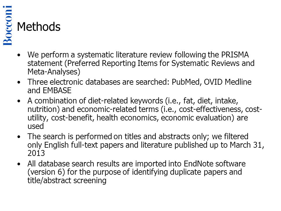 Methods We perform a systematic literature review following the PRISMA statement (Preferred Reporting Items for Systematic Reviews and Meta-Analyses) Three electronic databases are searched: PubMed, OVID Medline and EMBASE A combination of diet-related keywords (i.e., fat, diet, intake, nutrition) and economic-related terms (i.e., cost-effectiveness, cost- utility, cost-benefit, health economics, economic evaluation) are used The search is performed on titles and abstracts only; we filtered only English full-text papers and literature published up to March 31, 2013 All database search results are imported into EndNote software (version 6) for the purpose of identifying duplicate papers and title/abstract screening