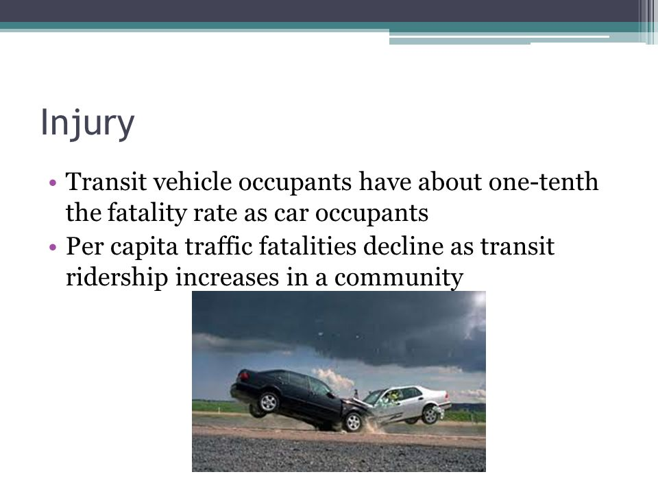 Injury Transit vehicle occupants have about one-tenth the fatality rate as car occupants Per capita traffic fatalities decline as transit ridership in