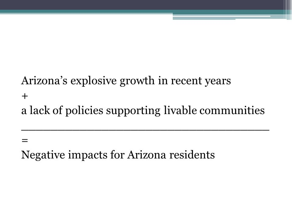 Arizona's explosive growth in recent years + a lack of policies supporting livable communities __________________________________ = Negative impacts f