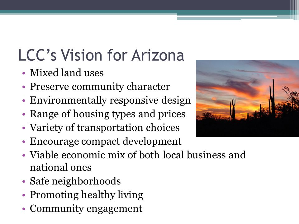 LCC's Vision for Arizona Mixed land uses Preserve community character Environmentally responsive design Range of housing types and prices Variety of t