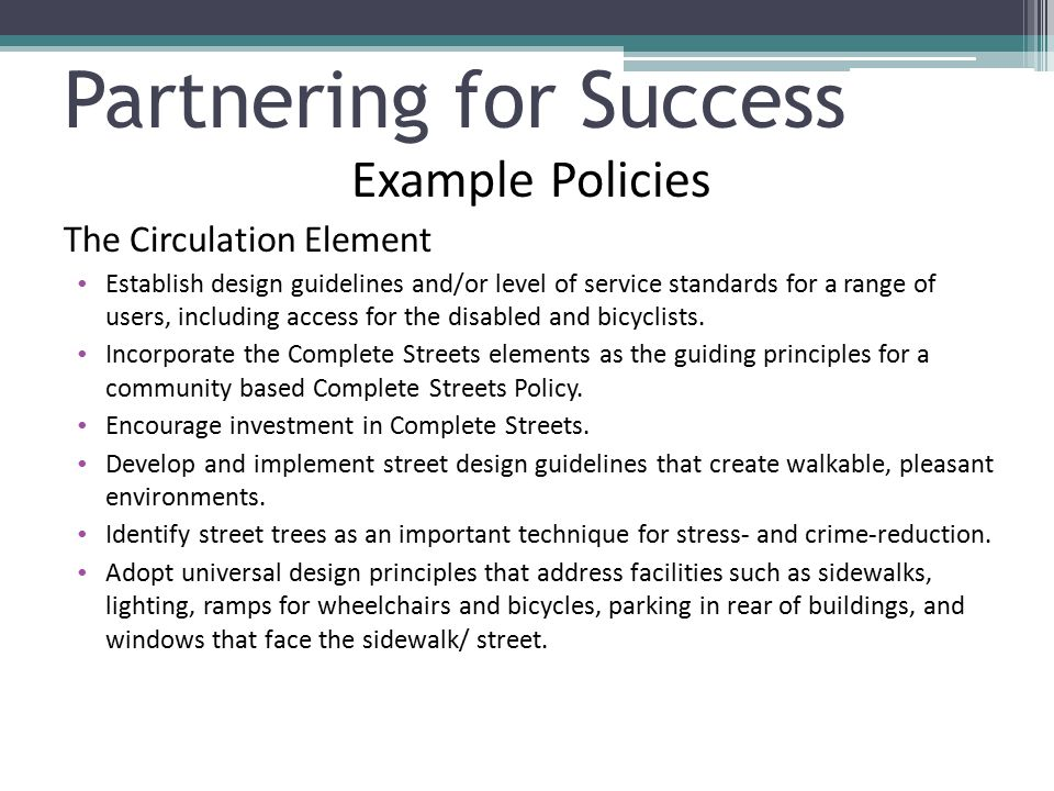 Partnering for Success Example Policies The Circulation Element Establish design guidelines and/or level of service standards for a range of users, in