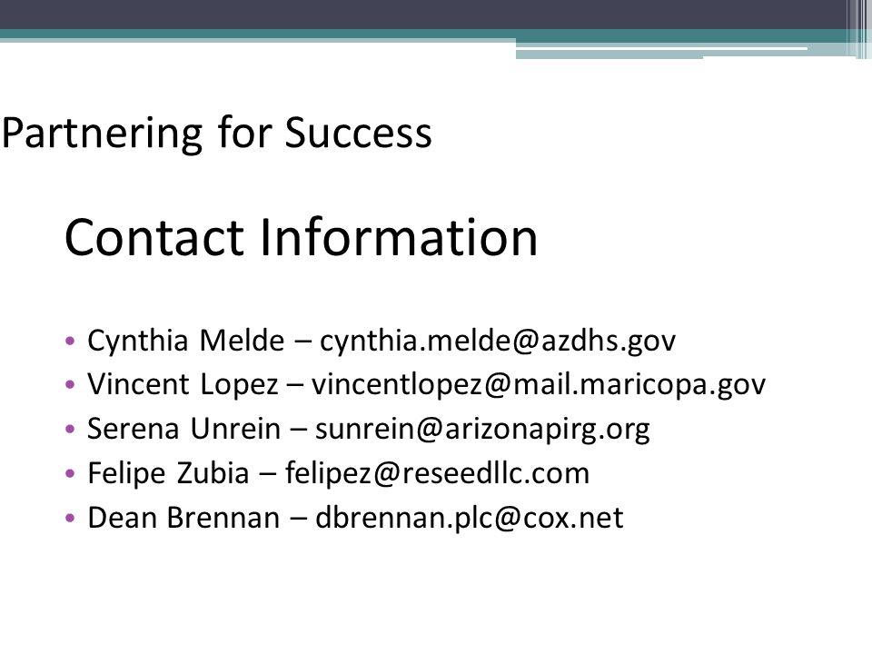 Partnering for Success Contact Information Cynthia Melde – cynthia.melde@azdhs.gov Vincent Lopez – vincentlopez@mail.maricopa.gov Serena Unrein – sunrein@arizonapirg.org Felipe Zubia – felipez@reseedllc.com Dean Brennan – dbrennan.plc@cox.net
