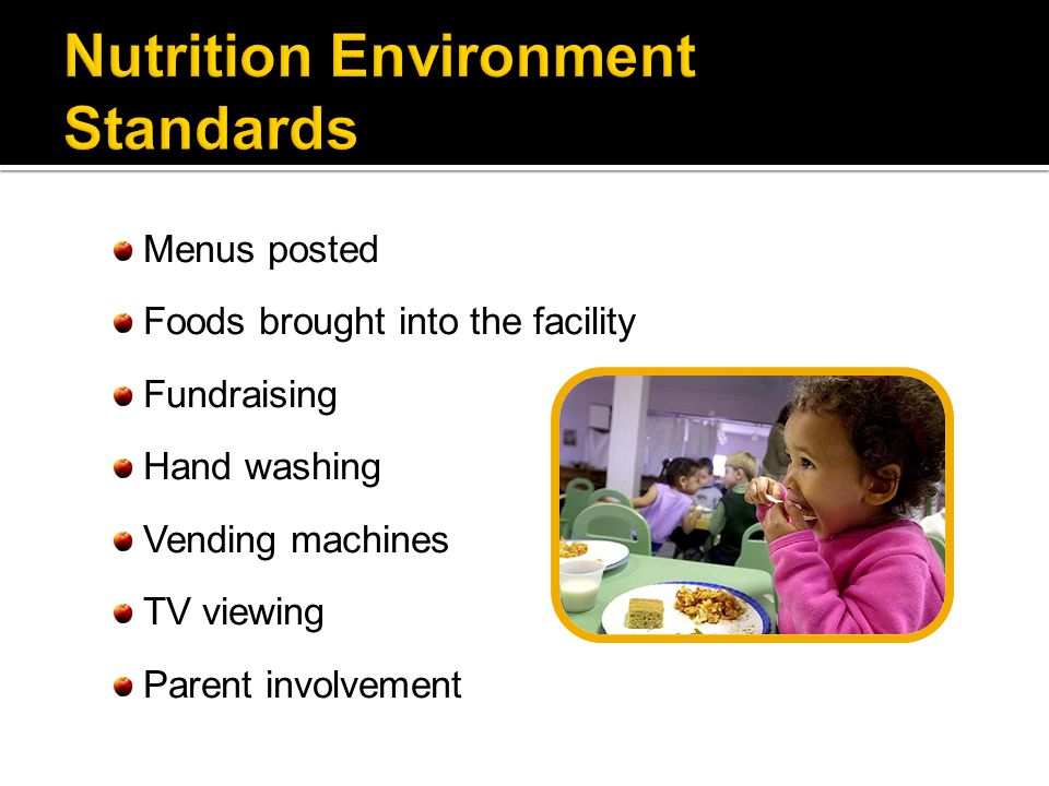 Menus posted Foods brought into the facility Fundraising Hand washing Vending machines TV viewing Parent involvement
