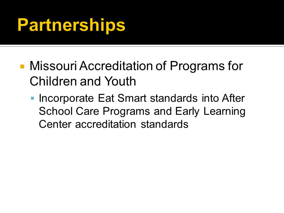  Missouri Accreditation of Programs for Children and Youth  Incorporate Eat Smart standards into After School Care Programs and Early Learning Cente