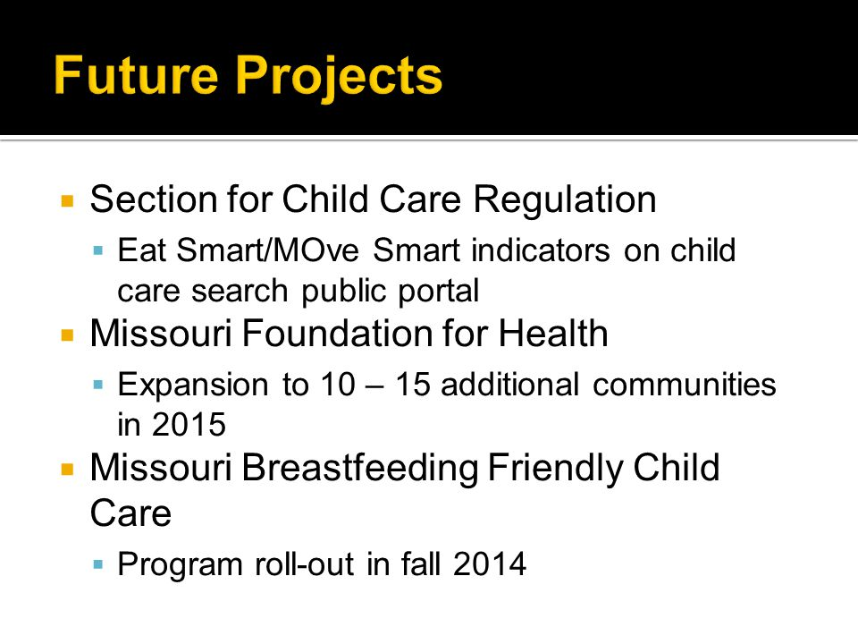  Section for Child Care Regulation  Eat Smart/MOve Smart indicators on child care search public portal  Missouri Foundation for Health  Expansion to 10 – 15 additional communities in 2015  Missouri Breastfeeding Friendly Child Care  Program roll-out in fall 2014