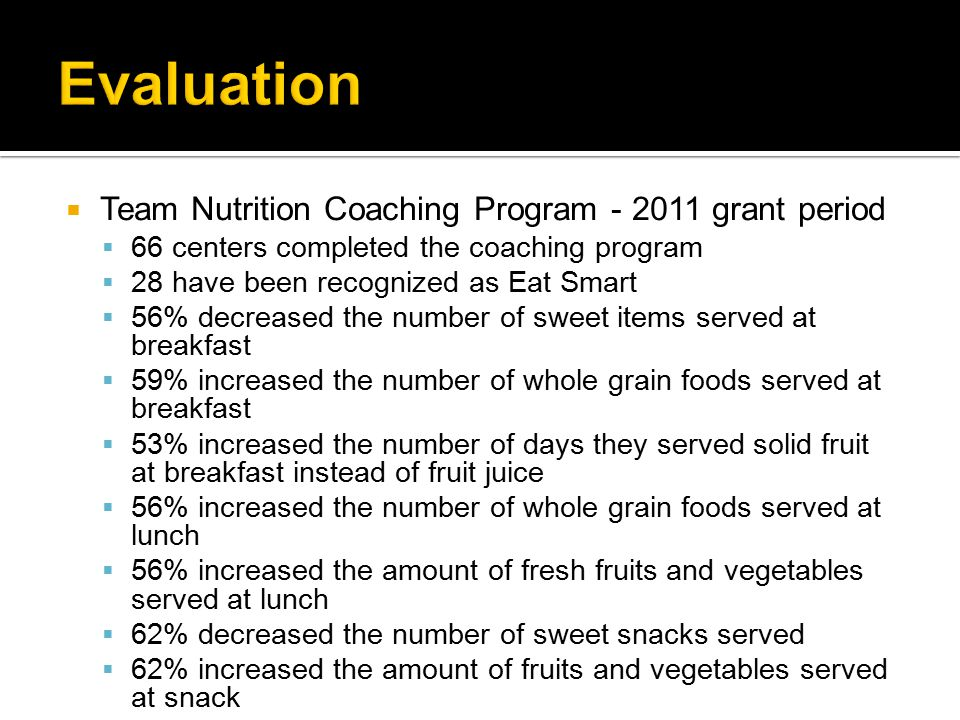  Team Nutrition Coaching Program - 2011 grant period  66 centers completed the coaching program  28 have been recognized as Eat Smart  56% decreased the number of sweet items served at breakfast  59% increased the number of whole grain foods served at breakfast  53% increased the number of days they served solid fruit at breakfast instead of fruit juice  56% increased the number of whole grain foods served at lunch  56% increased the amount of fresh fruits and vegetables served at lunch  62% decreased the number of sweet snacks served  62% increased the amount of fruits and vegetables served at snack  69% increased the number of whole grain foods served at snack