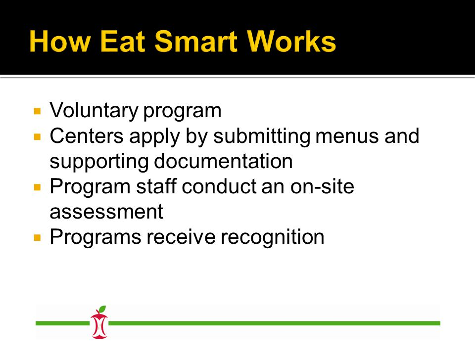  Voluntary program  Centers apply by submitting menus and supporting documentation  Program staff conduct an on-site assessment  Programs receive recognition