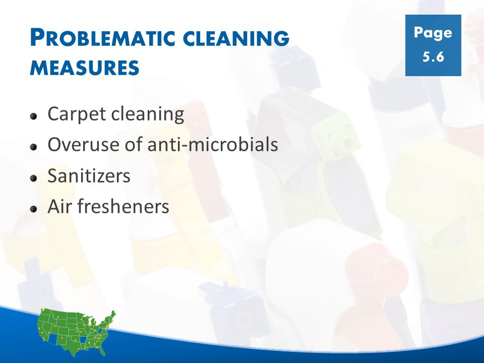 19 P ROBLEMATIC CLEANING MEASURES Carpet cleaning Overuse of anti-microbials Sanitizers Air fresheners Page 5.6