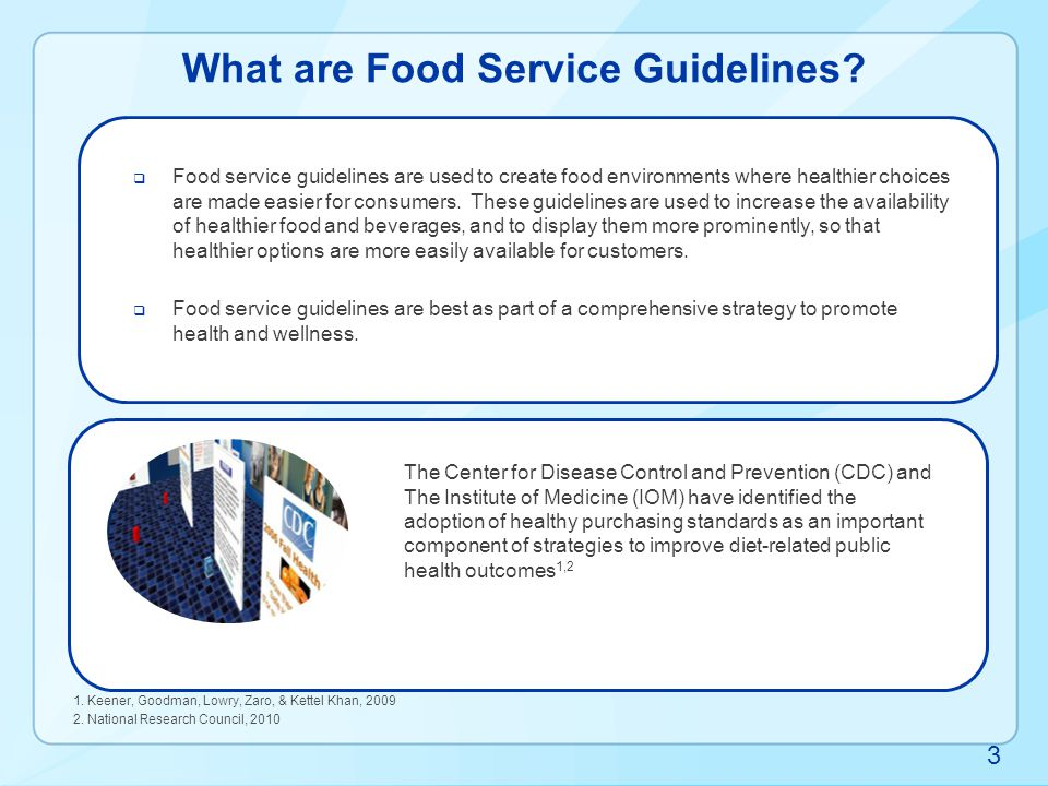 HHS/GSA Food Service Guidelines http://www.cdc.gov/chronicdisease/resources/guidelines/food-service-guidelines.htm 4 Translate evidence-based recommendations into food service practices  Align food choices with the Dietary Guidelines for Americans, 2010  Based on FDA labeling standards  Executive Order 13423 and 13514: Strengthening federal leadership in environmental, energy, transportation management and economic performance  USDA sustainable agriculture practices