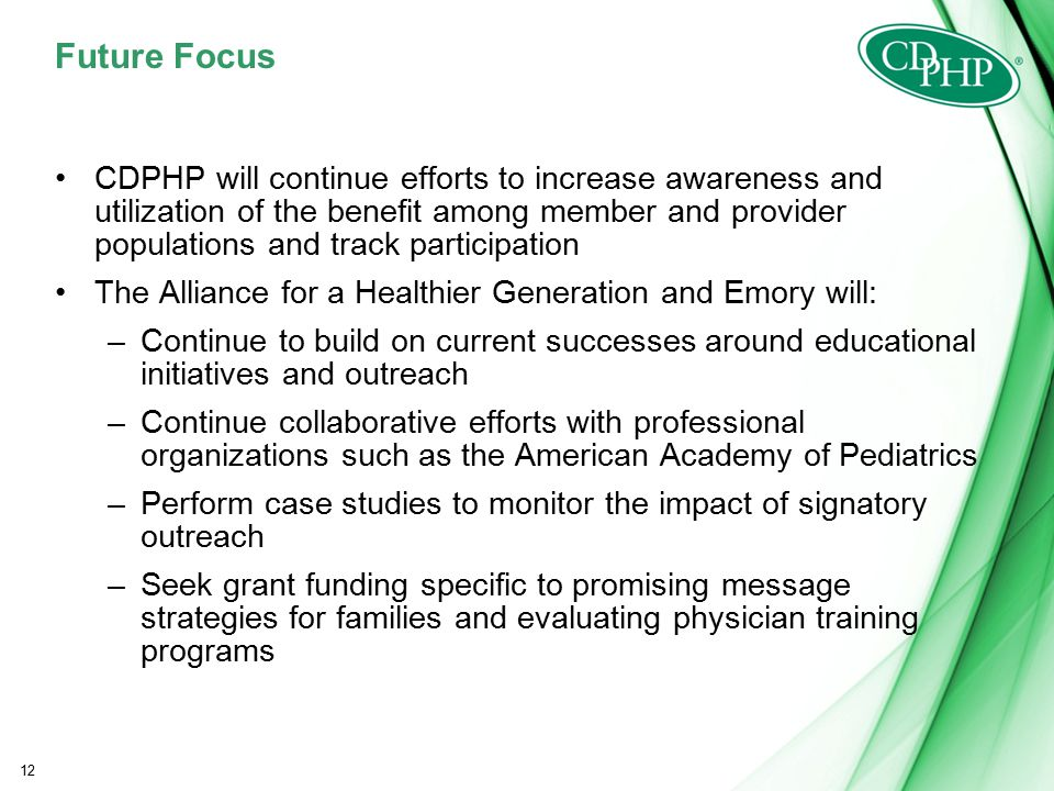 Future Focus CDPHP will continue efforts to increase awareness and utilization of the benefit among member and provider populations and track participation The Alliance for a Healthier Generation and Emory will: –Continue to build on current successes around educational initiatives and outreach –Continue collaborative efforts with professional organizations such as the American Academy of Pediatrics –Perform case studies to monitor the impact of signatory outreach –Seek grant funding specific to promising message strategies for families and evaluating physician training programs 12