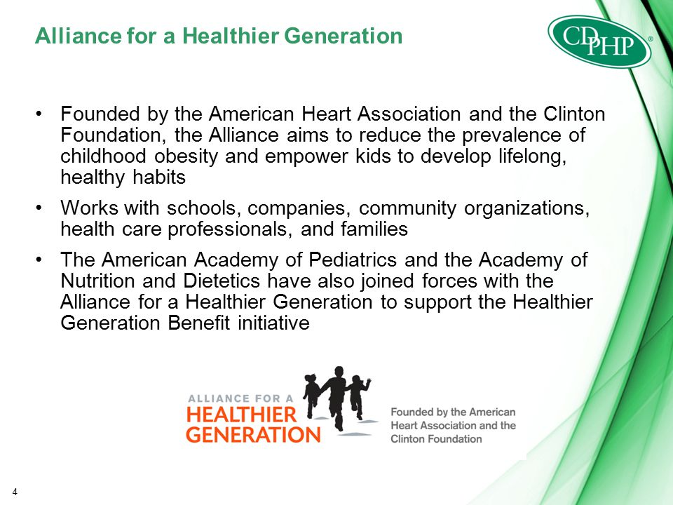 Alliance for a Healthier Generation Founded by the American Heart Association and the Clinton Foundation, the Alliance aims to reduce the prevalence of childhood obesity and empower kids to develop lifelong, healthy habits Works with schools, companies, community organizations, health care professionals, and families The American Academy of Pediatrics and the Academy of Nutrition and Dietetics have also joined forces with the Alliance for a Healthier Generation to support the Healthier Generation Benefit initiative 4