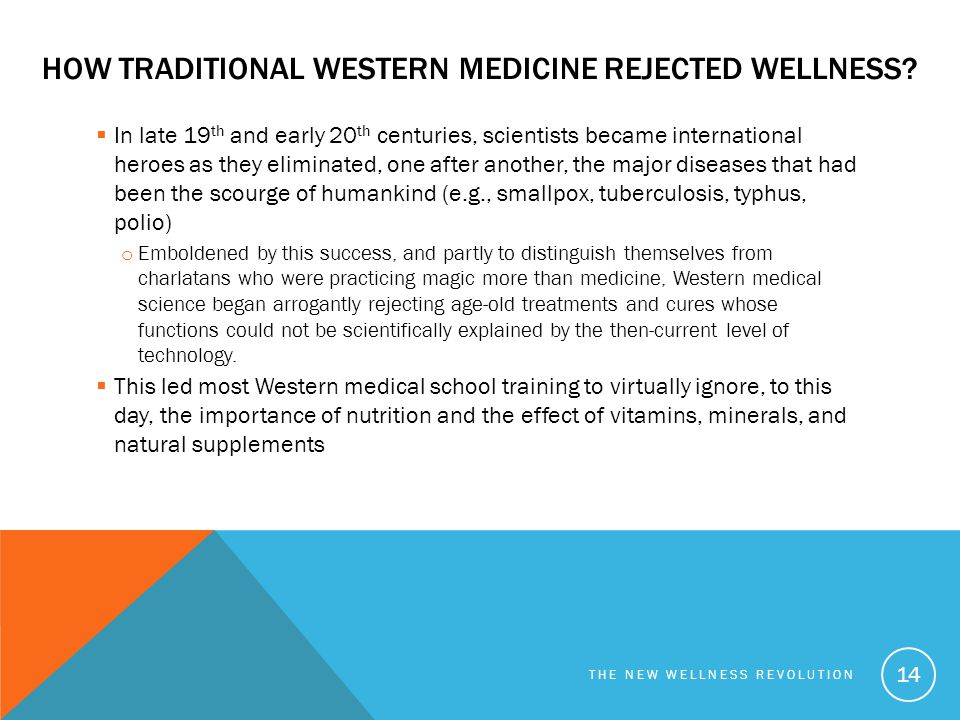 HOW TRADITIONAL WESTERN MEDICINE REJECTED WELLNESS?  In late 19 th and early 20 th centuries, scientists became international heroes as they eliminat