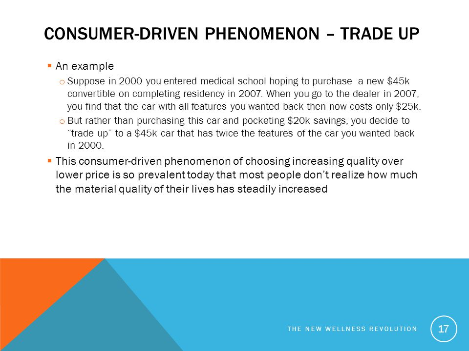 CONSUMER-DRIVEN PHENOMENON – TRADE UP  An example o Suppose in 2000 you entered medical school hoping to purchase a new $45k convertible on completin
