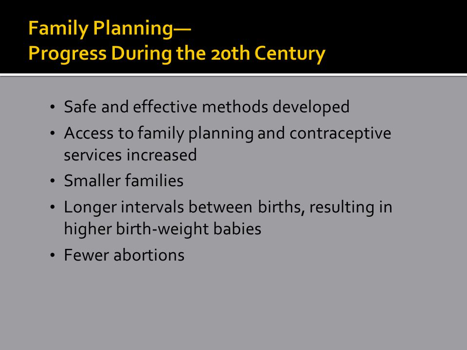 Safe and effective methods developed Access to family planning and contraceptive services increased Smaller families Longer intervals between births, resulting in higher birth-weight babies Fewer abortions