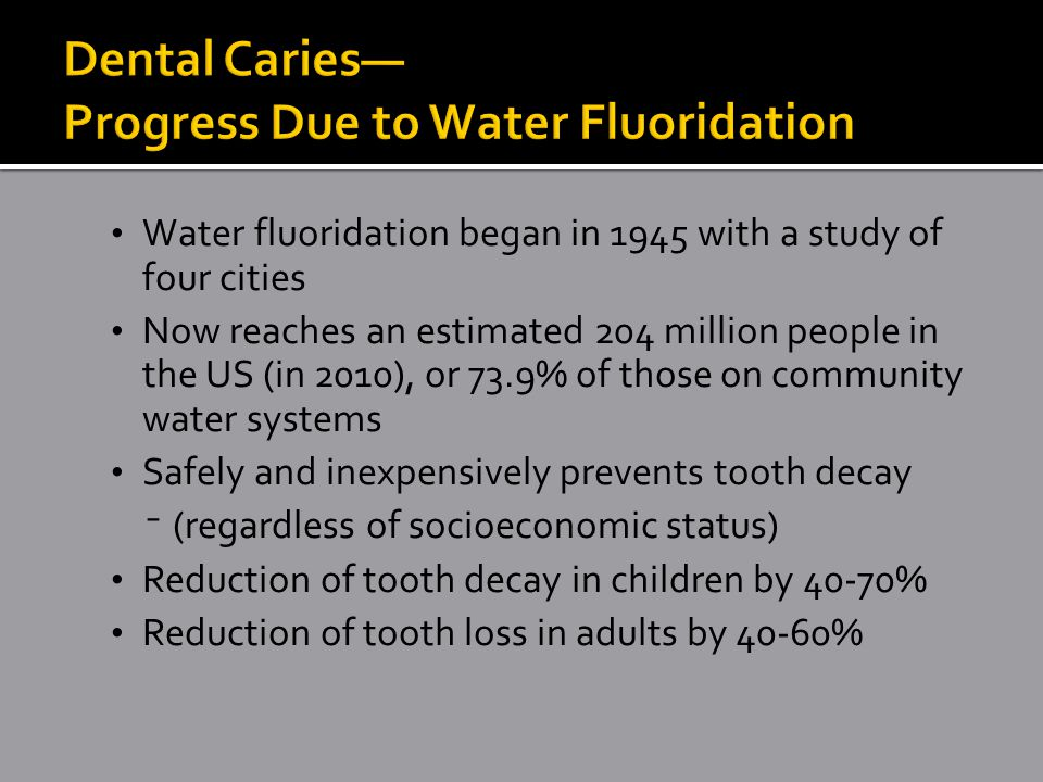 Water fluoridation began in 1945 with a study of four cities Now reaches an estimated 204 million people in the US (in 2010), or 73.9% of those on community water systems Safely and inexpensively prevents tooth decay ⁻(regardless of socioeconomic status) Reduction of tooth decay in children by 40-70% Reduction of tooth loss in adults by 40-60%