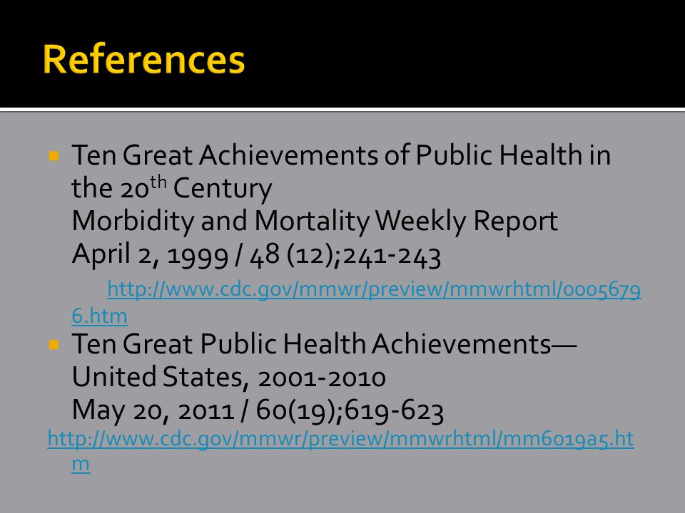  Ten Great Achievements of Public Health in the 20 th Century Morbidity and Mortality Weekly Report April 2, 1999 / 48 (12);241-243 http://www.cdc.gov/mmwr/preview/mmwrhtml/0005679 6.htm http://www.cdc.gov/mmwr/preview/mmwrhtml/0005679 6.htm  Ten Great Public Health Achievements— United States, 2001-2010 May 20, 2011 / 60(19);619-623 http://www.cdc.gov/mmwr/preview/mmwrhtml/mm6019a5.ht m