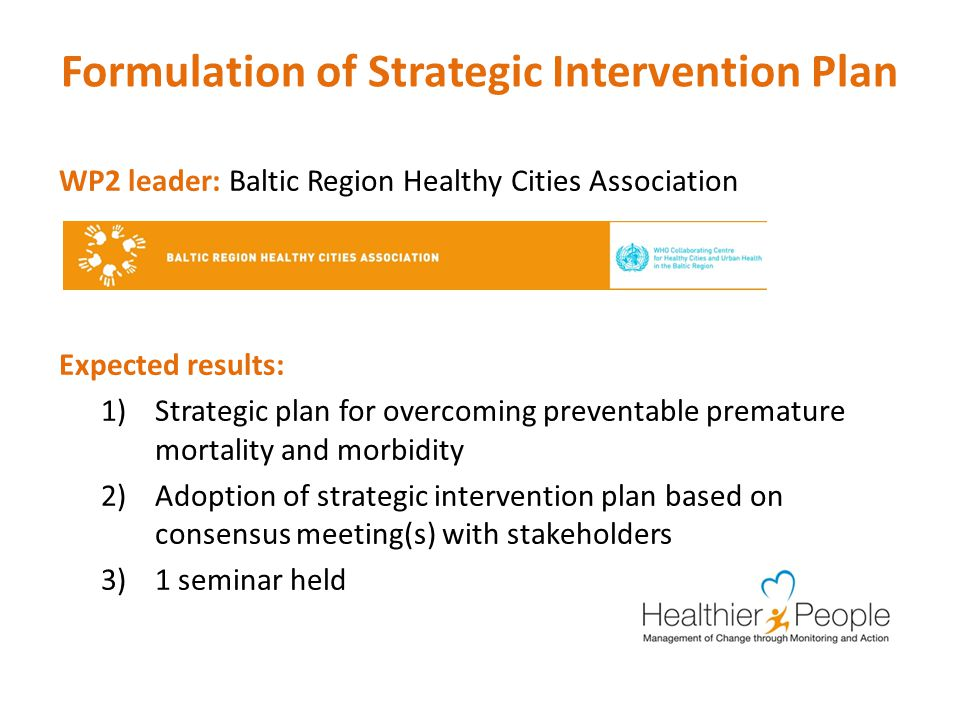 Formulation of Strategic Intervention Plan WP2 leader: Baltic Region Healthy Cities Association Expected results: 1)Strategic plan for overcoming preventable premature mortality and morbidity 2)Adoption of strategic intervention plan based on consensus meeting(s) with stakeholders 3)1 seminar held