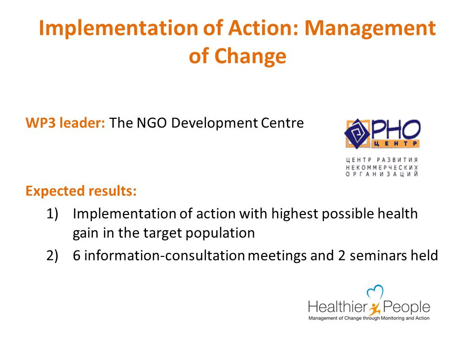 Implementation of Action: Management of Change WP3 leader: The NGO Development Centre Expected results: 1)Implementation of action with highest possible health gain in the target population 2)6 information-consultation meetings and 2 seminars held