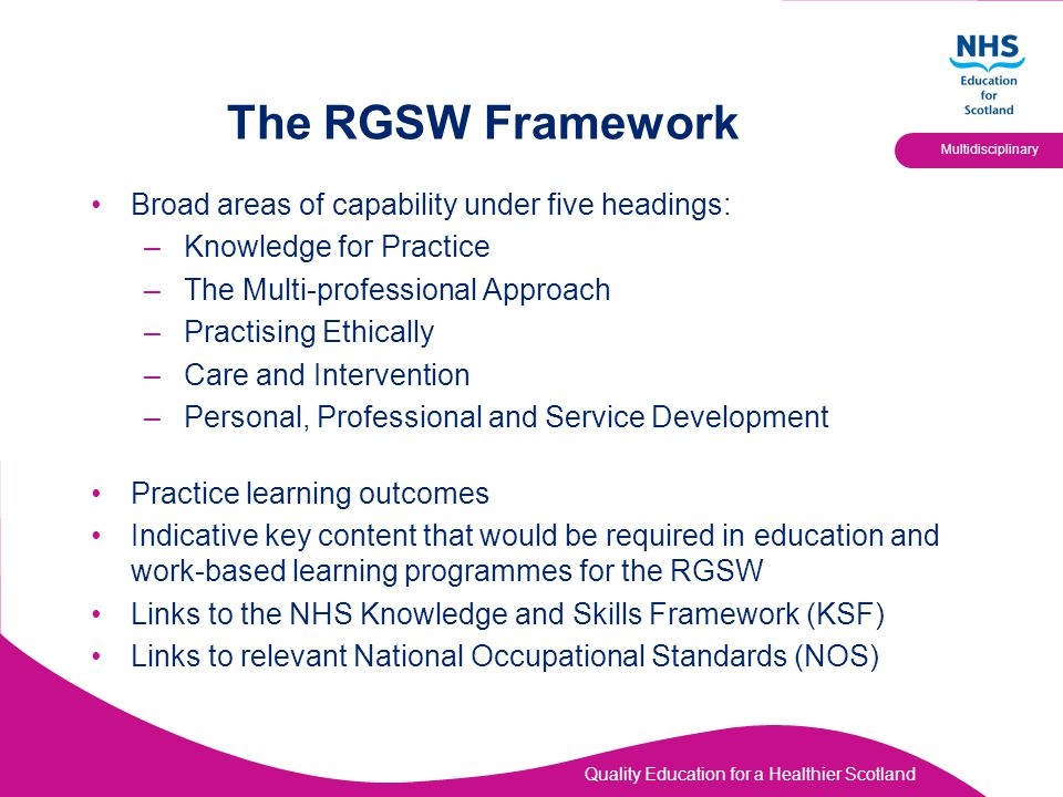 Quality Education for a Healthier Scotland Multidisciplinary The RGSW Framework Broad areas of capability under five headings: –Knowledge for Practice