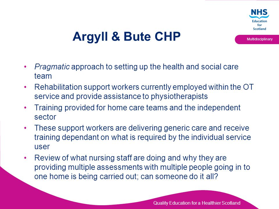 Quality Education for a Healthier Scotland Multidisciplinary Argyll & Bute CHP Pragmatic approach to setting up the health and social care team Rehabi