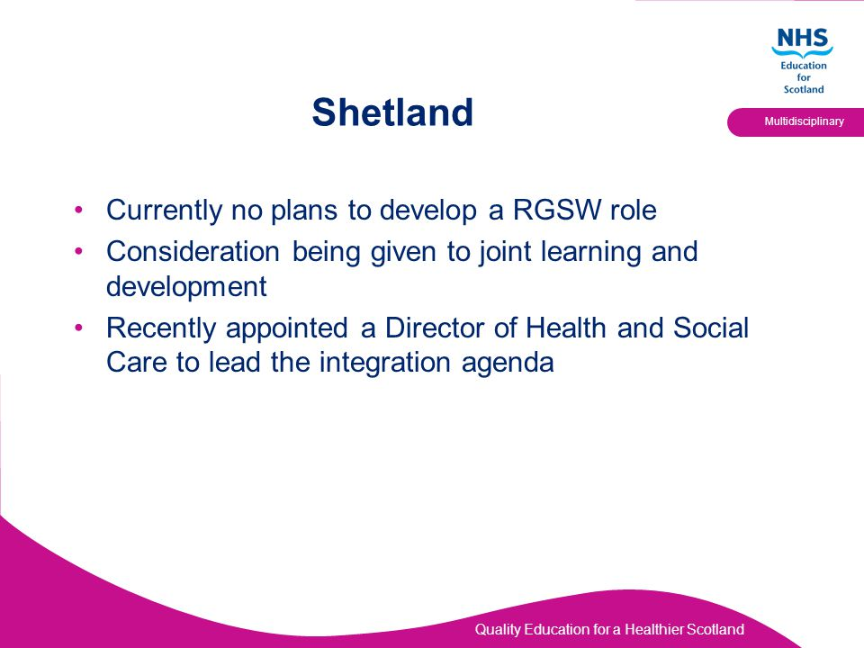 Quality Education for a Healthier Scotland Multidisciplinary Shetland Currently no plans to develop a RGSW role Consideration being given to joint lea