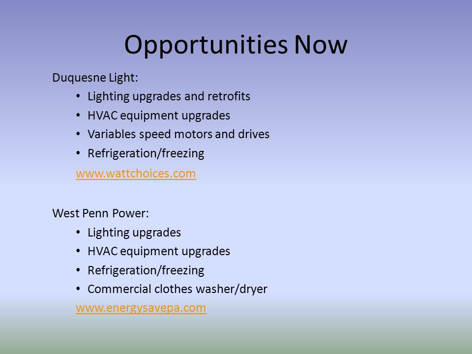 Opportunities Now Duquesne Light: Lighting upgrades and retrofits HVAC equipment upgrades Variables speed motors and drives Refrigeration/freezing www