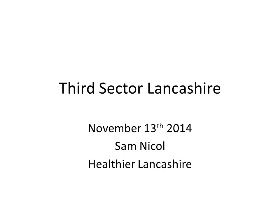 Third Sector Lancashire November 13 th 2014 Sam Nicol Healthier Lancashire